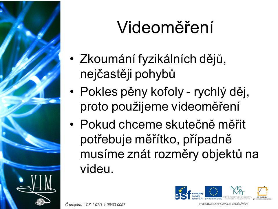 Č.projektu : CZ.1.07/1.1.06/03.0057 Videoměření Zkoumání fyzikálních dějů, nejčastěji pohybů Pokles pěny kofoly - rychlý děj, proto použijeme videoměření Pokud chceme skutečně měřit potřebuje měřítko, případně musíme znát rozměry objektů na videu.