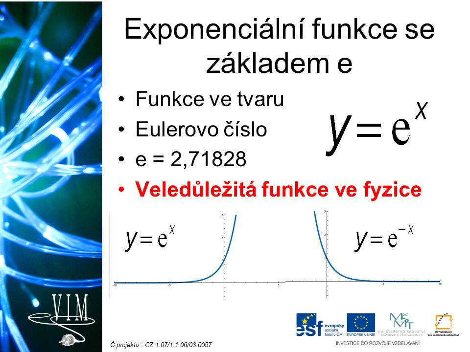 Č.projektu : CZ.1.07/1.1.06/03.0057 Exponenciální funkce se základem e Funkce ve tvaru Eulerovo číslo e = 2,71828 Veledůležitá funkce ve fyzice