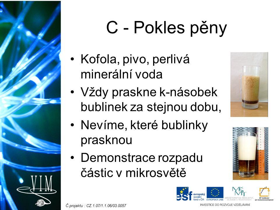 Č.projektu : CZ.1.07/1.1.06/03.0057 C - Pokles pěny Kofola, pivo, perlivá minerální voda Vždy praskne k-násobek bublinek za stejnou dobu, Nevíme, které bublinky prasknou Demonstrace rozpadu částic v mikrosvětě
