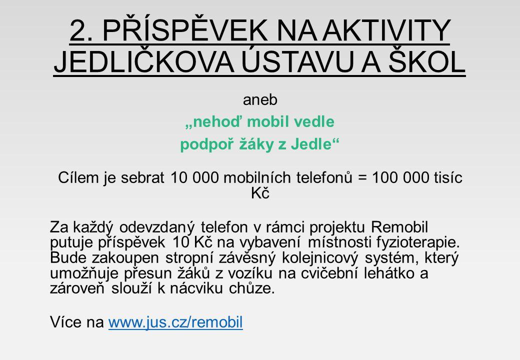"""2. PŘÍSPĚVEK NA AKTIVITY JEDLIČKOVA ÚSTAVU A ŠKOL aneb """"nehoď mobil vedle podpoř žáky z Jedle"""" Cílem je sebrat 10 000 mobilních telefonů = 100 000 tis"""