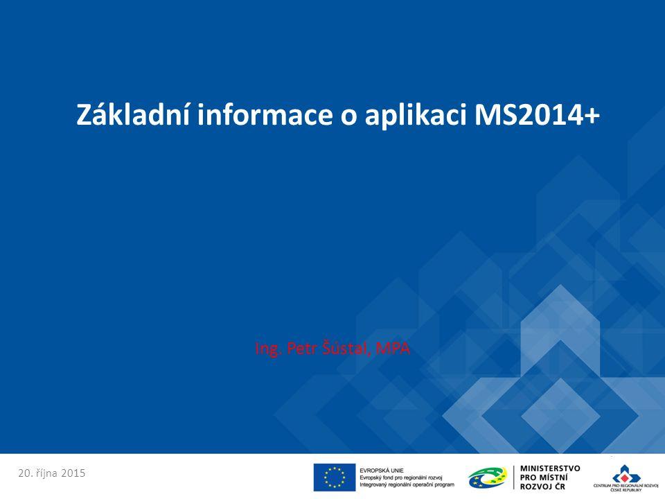 Základní informace o aplikaci MS2014+ Ing. Petr Šústal, MPA 20. října 2015