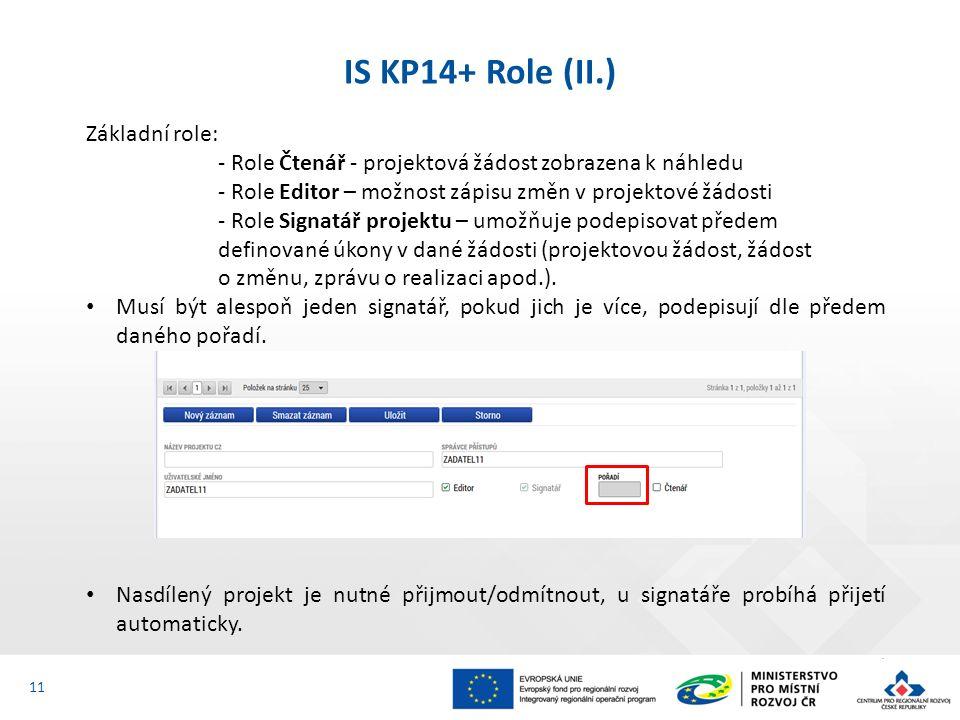 IS KP14+ Role (II.) 11 Základní role: - Role Čtenář - projektová žádost zobrazena k náhledu - Role Editor – možnost zápisu změn v projektové žádosti - Role Signatář projektu – umožňuje podepisovat předem definované úkony v dané žádosti (projektovou žádost, žádost o změnu, zprávu o realizaci apod.).