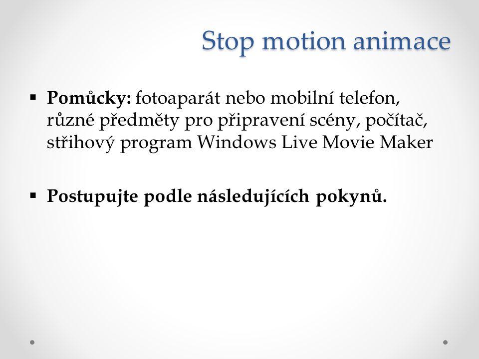Stop motion animace  Pomůcky: fotoaparát nebo mobilní telefon, různé předměty pro připravení scény, počítač, střihový program Windows Live Movie Make