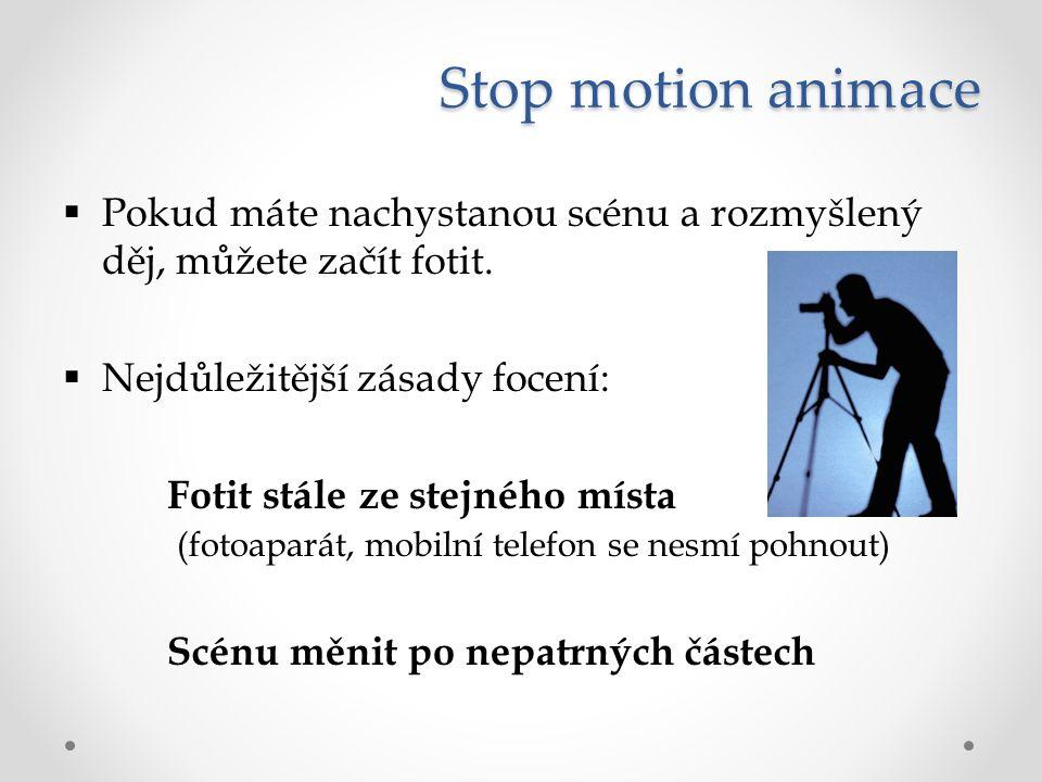 Stop motion animace  Pokud máte nachystanou scénu a rozmyšlený děj, můžete začít fotit.  Nejdůležitější zásady focení: Fotit stále ze stejného místa