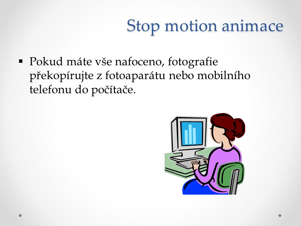 Stop motion animace  Pokud máte vše nafoceno, fotografie překopírujte z fotoaparátu nebo mobilního telefonu do počítače.