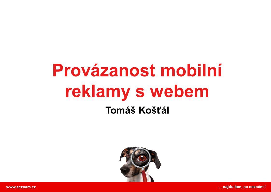 Provázanost mobilní reklamy s webem Tomáš Košťál www.seznam.cz … najdu tam, co neznám !