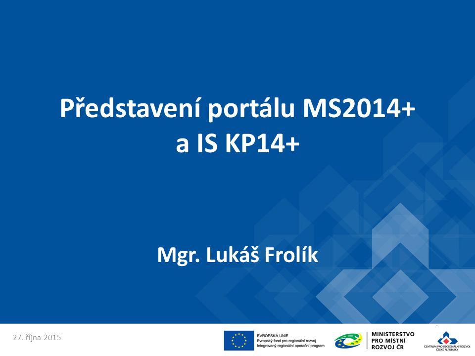 Představení portálu MS2014+ a IS KP14+ Mgr. Lukáš Frolík 27. října 2015