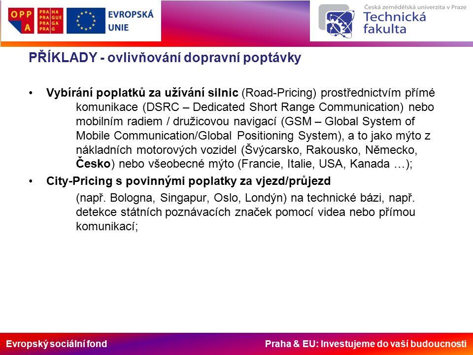 Evropský sociální fond Praha & EU: Investujeme do vaší budoucnosti PŘÍKLADY - ovlivňování dopravní poptávky Vybírání poplatků za užívání silnic (Road-Pricing) prostřednictvím přímé komunikace (DSRC – Dedicated Short Range Communication) nebo mobilním radiem / družicovou navigací (GSM – Global System of Mobile Communication/Global Positioning System), a to jako mýto z nákladních motorových vozidel (Švýcarsko, Rakousko, Německo, Česko) nebo všeobecné mýto (Francie, Italie, USA, Kanada …); City-Pricing s povinnými poplatky za vjezd/průjezd (např.