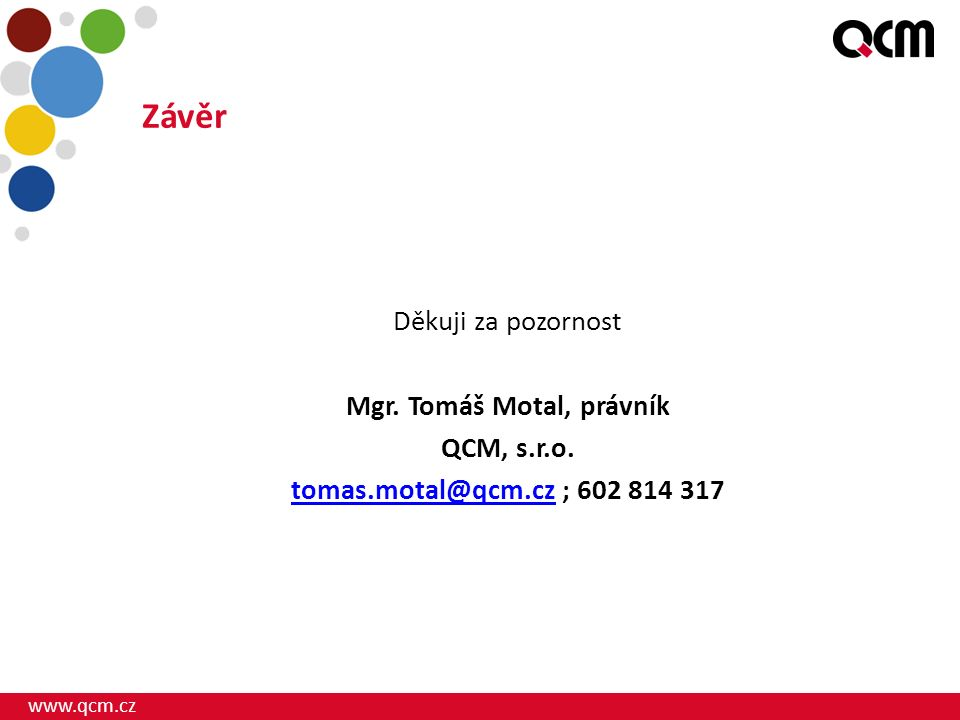 www.qcm.cz Závěr Děkuji za pozornost Mgr. Tomáš Motal, právník QCM, s.r.o.