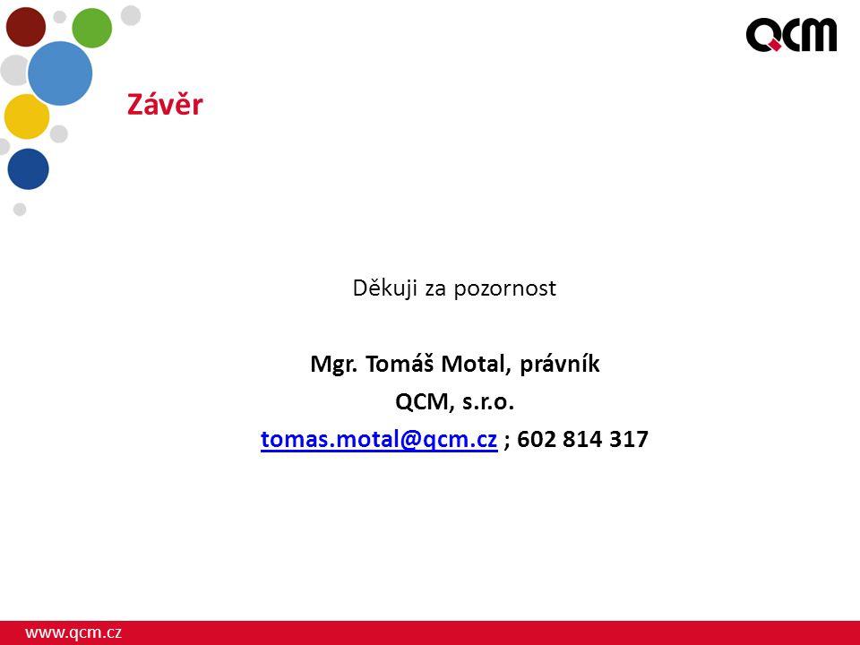 www.qcm.cz Závěr Děkuji za pozornost Mgr. Tomáš Motal, právník QCM, s.r.o. tomas.motal@qcm.cztomas.motal@qcm.cz ; 602 814 317