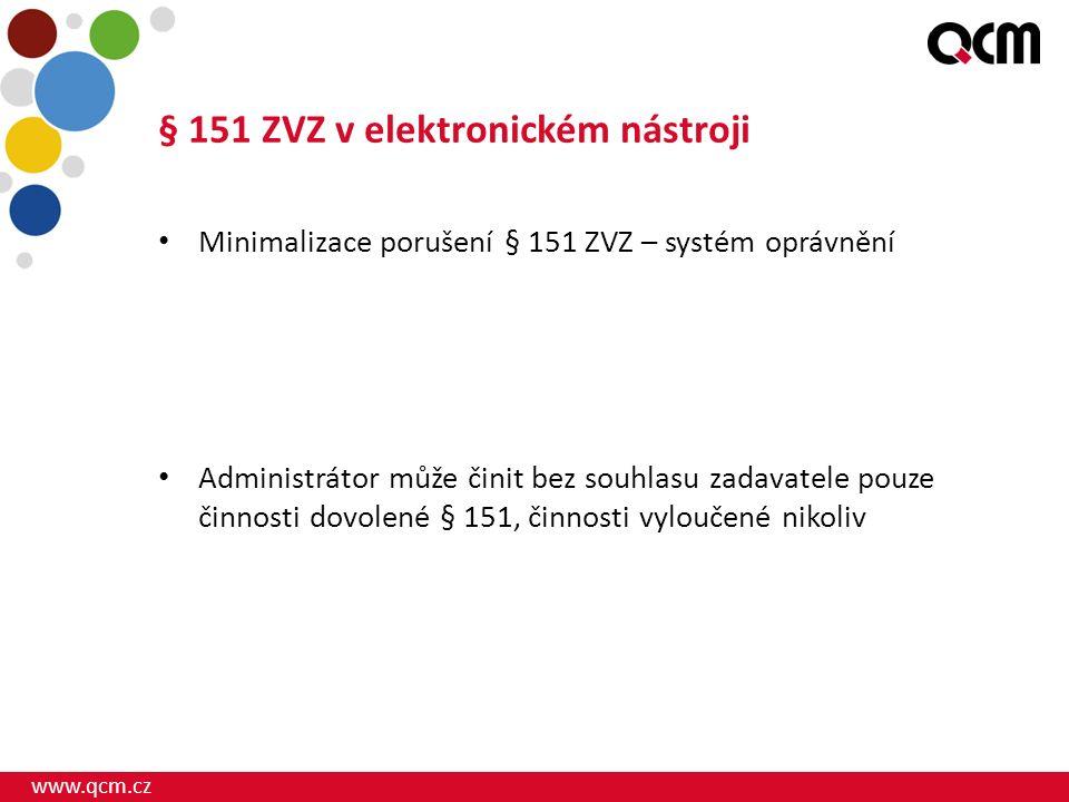 www.qcm.cz § 151 ZVZ v elektronickém nástroji Minimalizace porušení § 151 ZVZ – systém oprávnění Administrátor může činit bez souhlasu zadavatele pouze činnosti dovolené § 151, činnosti vyloučené nikoliv