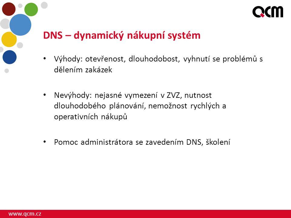 www.qcm.cz DNS – dynamický nákupní systém Výhody: otevřenost, dlouhodobost, vyhnutí se problémů s dělením zakázek Nevýhody: nejasné vymezení v ZVZ, nutnost dlouhodobého plánování, nemožnost rychlých a operativních nákupů Pomoc administrátora se zavedením DNS, školení