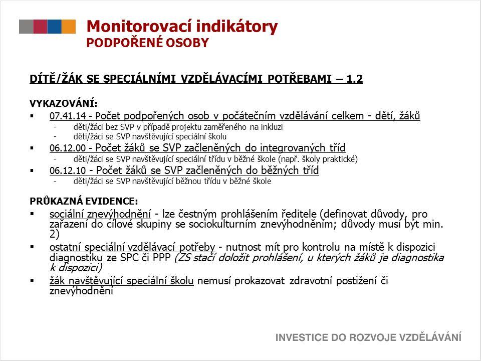 Monitorovací indikátory PODPOŘENÉ OSOBY DÍTĚ/ŽÁK SE SPECIÁLNÍMI VZDĚLÁVACÍMI POTŘEBAMI – 1.2 VYKAZOVÁNÍ:  07.41.14 - P očet podpořených osob v počátečním vzdělávání celkem - dětí, žáků -děti/žáci bez SVP v případě projektu zaměřeného na inkluzi -děti/žáci se SVP navštěvující speciální školu  06.12.00 - Počet žáků se SVP začleněných do integrovaných tříd -děti/žáci se SVP navštěvující speciální třídu v běžné škole (např.
