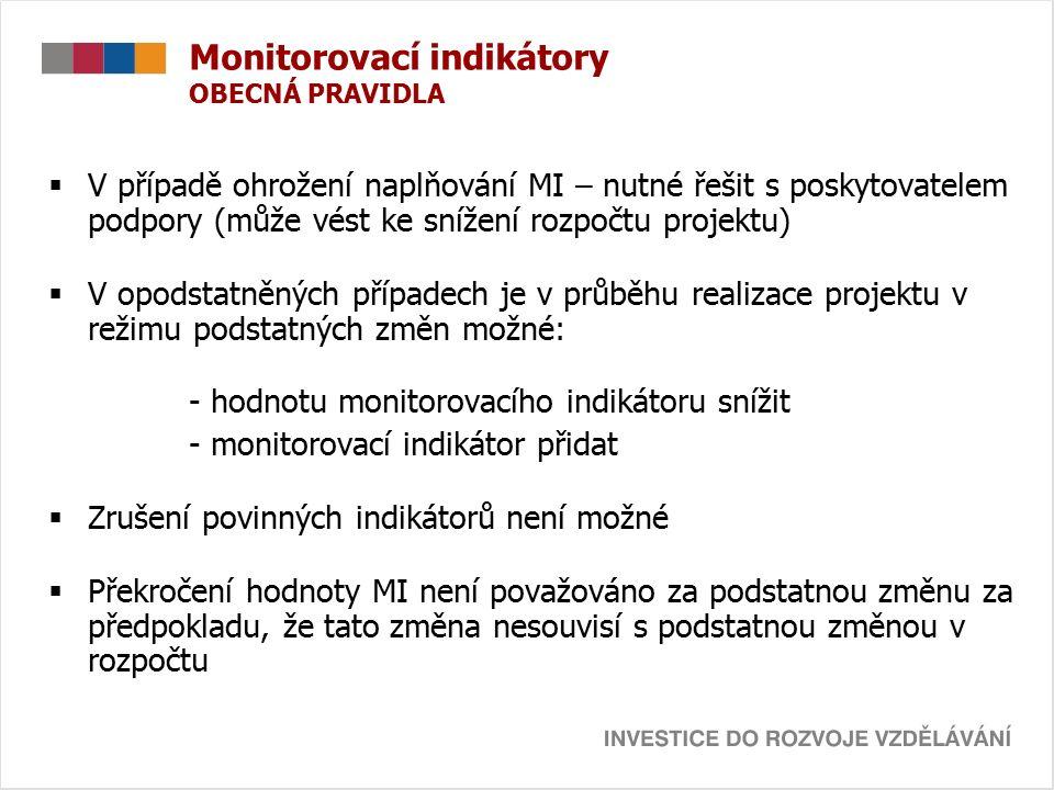 Monitorovací indikátory OBECNÁ PRAVIDLA  V případě ohrožení naplňování MI – nutné řešit s poskytovatelem podpory (může vést ke snížení rozpočtu projektu)  V opodstatněných případech je v průběhu realizace projektu v režimu podstatných změn možné: - hodnotu monitorovacího indikátoru snížit - monitorovací indikátor přidat  Zrušení povinných indikátorů není možné  Překročení hodnoty MI není považováno za podstatnou změnu za předpokladu, že tato změna nesouvisí s podstatnou změnou v rozpočtu