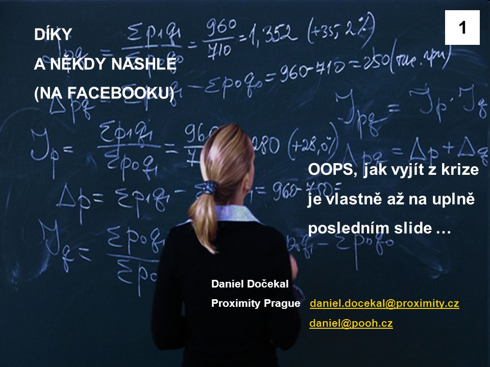 …. FIN Daniel Dočekal Proximity Prague daniel.docekal@proximity.czdaniel.docekal@proximity.cz daniel@pooh.cz DÍKY A NĚKDY NASHLE (NA FACEBOOKU) 1 OOPS