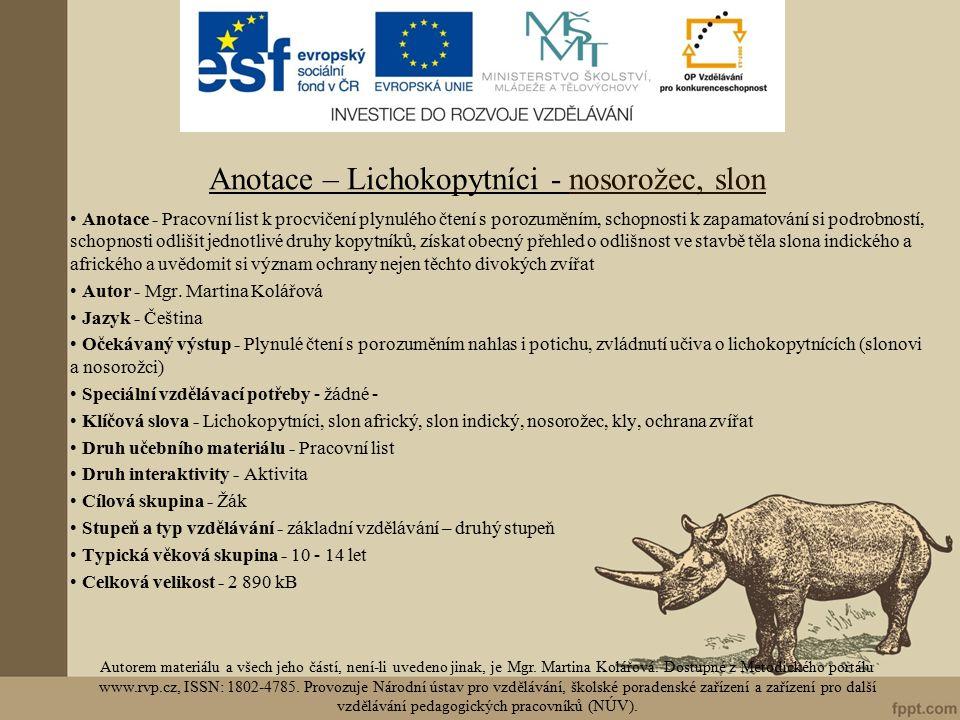 Anotace – Lichokopytníci - nosorožec, slon Anotace - Pracovní list k procvičení plynulého čtení s porozuměním, schopnosti k zapamatování si podrobností, schopnosti odlišit jednotlivé druhy kopytníků, získat obecný přehled o odlišnost ve stavbě těla slona indického a afrického a uvědomit si význam ochrany nejen těchto divokých zvířat Autor - Mgr.