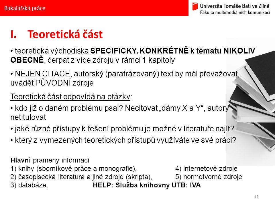 11 Bakalářská práce I.Teoretická část teoretická východiska SPECIFICKY, KONKRÉTNĚ k tématu NIKOLIV OBECNĚ, čerpat z více zdrojů v rámci 1 kapitoly NEJEN CITACE, autorský (parafrázovaný) text by měl převažovat, uvádět PŮVODNÍ zdroje Teoretická část odpovídá na otázky: kdo již o daném problému psal.