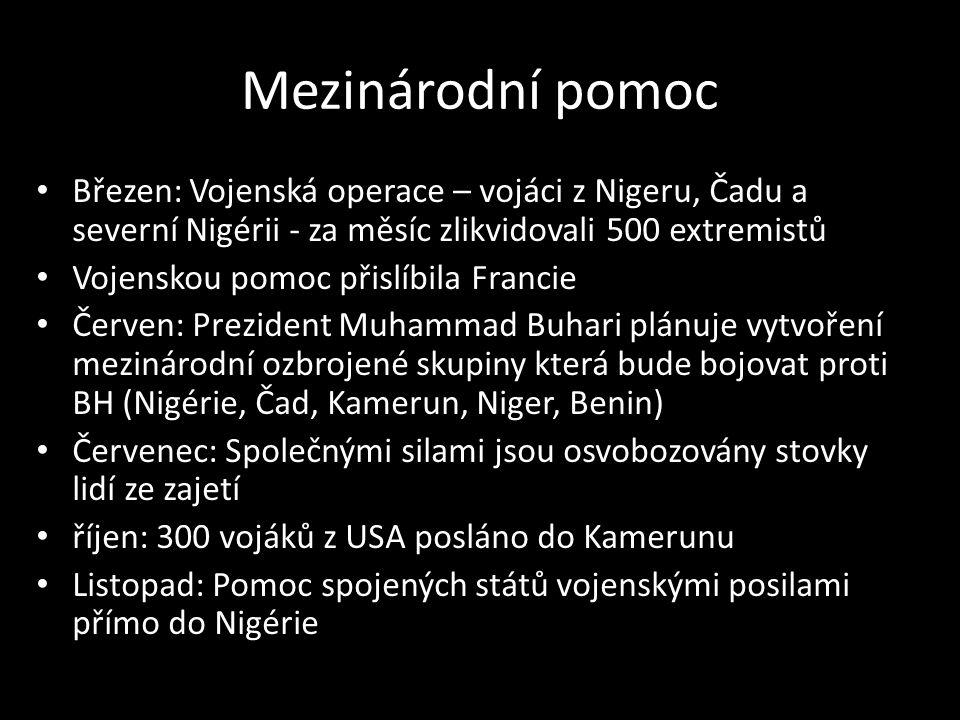 Mezinárodní pomoc Březen: Vojenská operace – vojáci z Nigeru, Čadu a severní Nigérii - za měsíc zlikvidovali 500 extremistů Vojenskou pomoc přislíbila Francie Červen: Prezident Muhammad Buhari plánuje vytvoření mezinárodní ozbrojené skupiny která bude bojovat proti BH (Nigérie, Čad, Kamerun, Niger, Benin) Červenec: Společnými silami jsou osvobozovány stovky lidí ze zajetí říjen: 300 vojáků z USA posláno do Kamerunu Listopad: Pomoc spojených států vojenskými posilami přímo do Nigérie