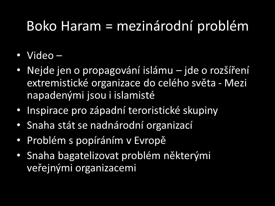 Boko Haram = mezinárodní problém Video – Nejde jen o propagování islámu – jde o rozšíření extremistické organizace do celého světa - Mezi napadenými jsou i islamisté Inspirace pro západní teroristické skupiny Snaha stát se nadnárodní organizací Problém s popíráním v Evropě Snaha bagatelizovat problém některými veřejnými organizacemi
