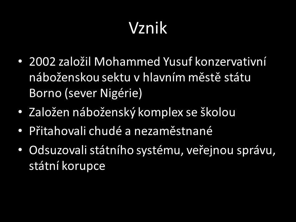 Vznik 2002 založil Mohammed Yusuf konzervativní náboženskou sektu v hlavním městě státu Borno (sever Nigérie) Založen náboženský komplex se školou Přitahovali chudé a nezaměstnané Odsuzovali státního systému, veřejnou správu, státní korupce