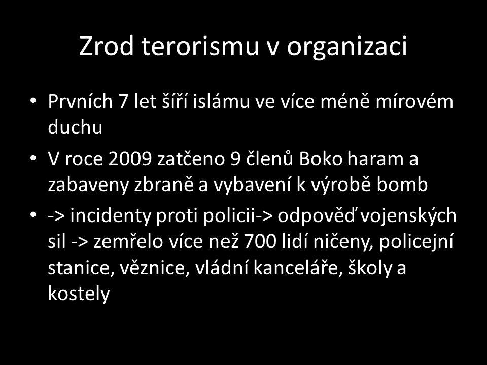 Zrod terorismu v organizaci Prvních 7 let šíří islámu ve více méně mírovém duchu V roce 2009 zatčeno 9 členů Boko haram a zabaveny zbraně a vybavení k výrobě bomb -> incidenty proti policii-> odpověď vojenských sil -> zemřelo více než 700 lidí ničeny, policejní stanice, věznice, vládní kanceláře, školy a kostely
