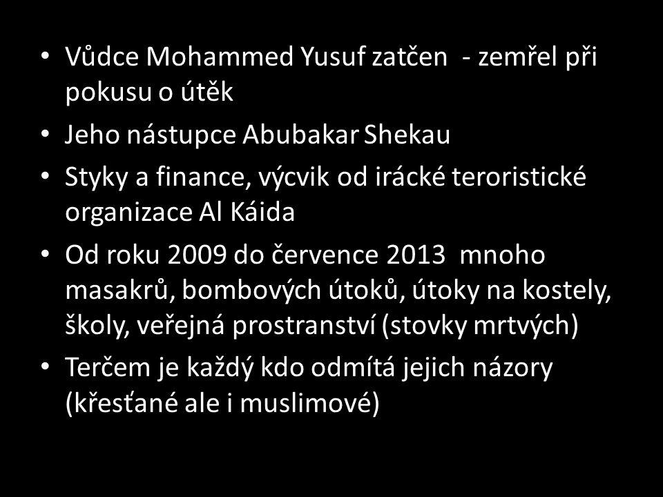 Vůdce Mohammed Yusuf zatčen - zemřel při pokusu o útěk Jeho nástupce Abubakar Shekau Styky a finance, výcvik od irácké teroristické organizace Al Káida Od roku 2009 do července 2013 mnoho masakrů, bombových útoků, útoky na kostely, školy, veřejná prostranství (stovky mrtvých) Terčem je každý kdo odmítá jejich názory (křesťané ale i muslimové)