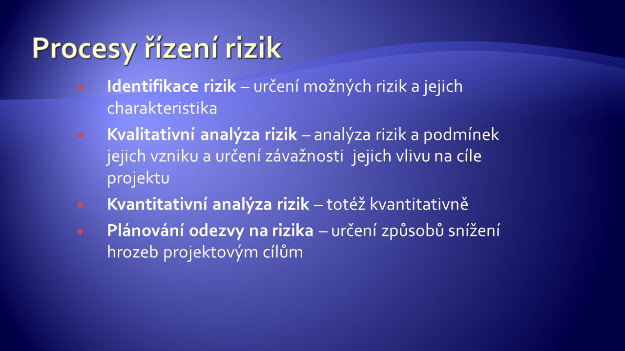  Identifikace rizik – určení možných rizik a jejich charakteristika  Kvalitativní analýza rizik – analýza rizik a podmínek jejich vzniku a určení závažnosti jejich vlivu na cíle projektu  Kvantitativní analýza rizik – totéž kvantitativně  Plánování odezvy na rizika – určení způsobů snížení hrozeb projektovým cílům
