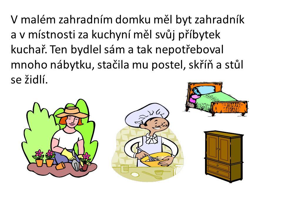 V malém zahradním domku měl byt zahradník a v místnosti za kuchyní měl svůj příbytek kuchař. Ten bydlel sám a tak nepotřeboval mnoho nábytku, stačila