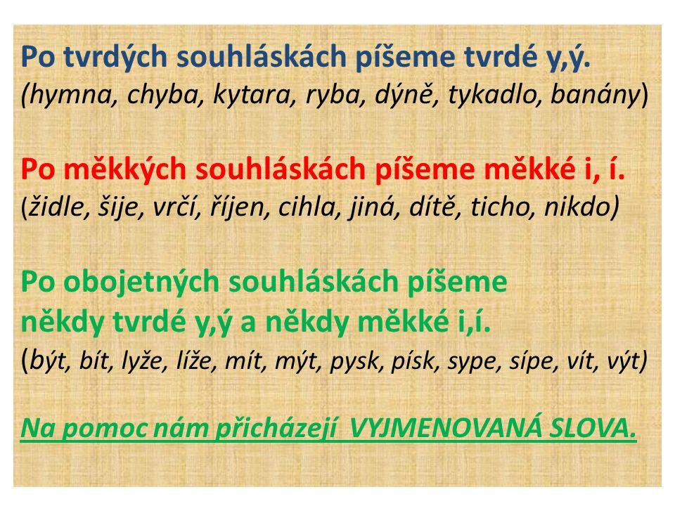 Po tvrdých souhláskách píšeme tvrdé y,ý. (hymna, chyba, kytara, ryba, dýně, tykadlo, banány) Po měkkých souhláskách píšeme měkké i, í. ( židle, šije,