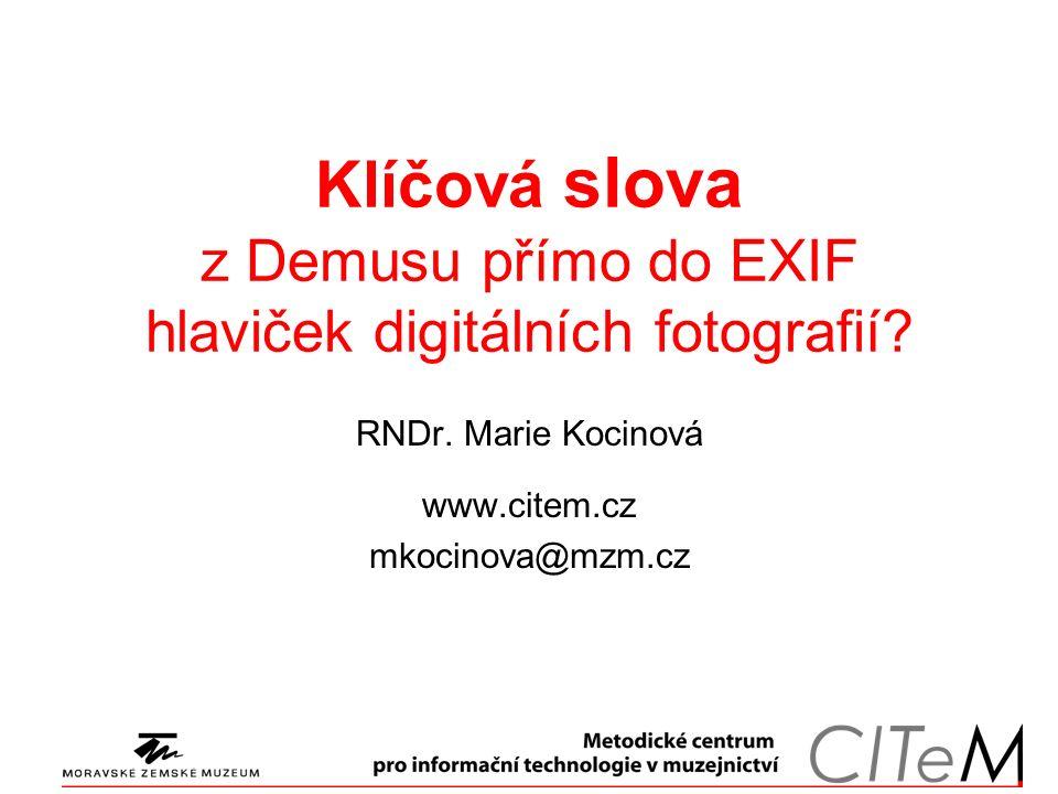 Klíčová slova z Demusu přímo do EXIF hlaviček digitálních fotografií? RNDr. Marie Kocinová www.citem.cz mkocinova@mzm.cz