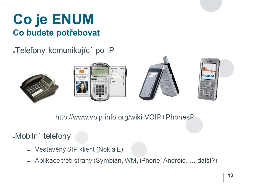 10 Co je ENUM Co budete potřebovat ● Telefony komunikující po IP ● Mobilní telefony – Vestavěný SIP klient (Nokia E) – Aplikace třetí strany (Symbian, WM, iPhone, Android, … další?) http://www.voip-info.org/wiki-VOIP+PhonesP