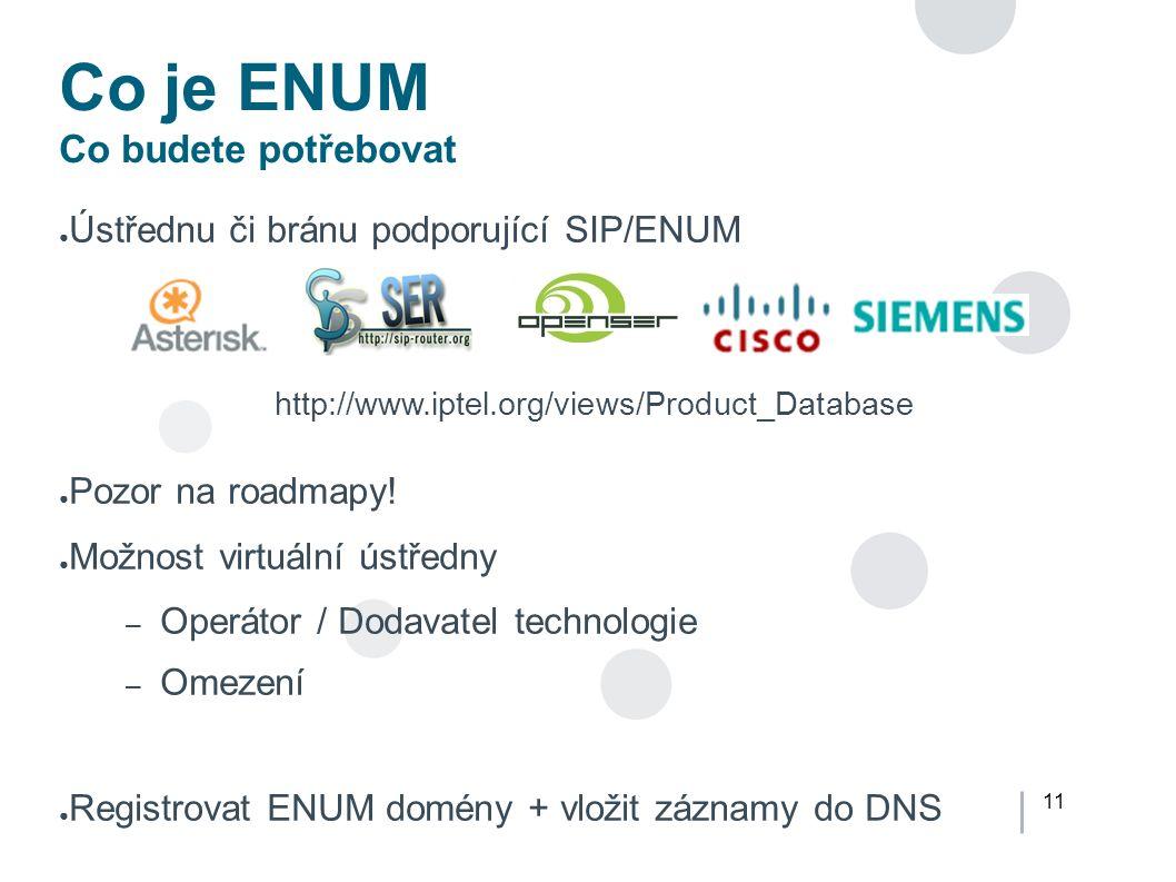11 Co je ENUM Co budete potřebovat ● Ústřednu či bránu podporující SIP/ENUM ● Pozor na roadmapy.