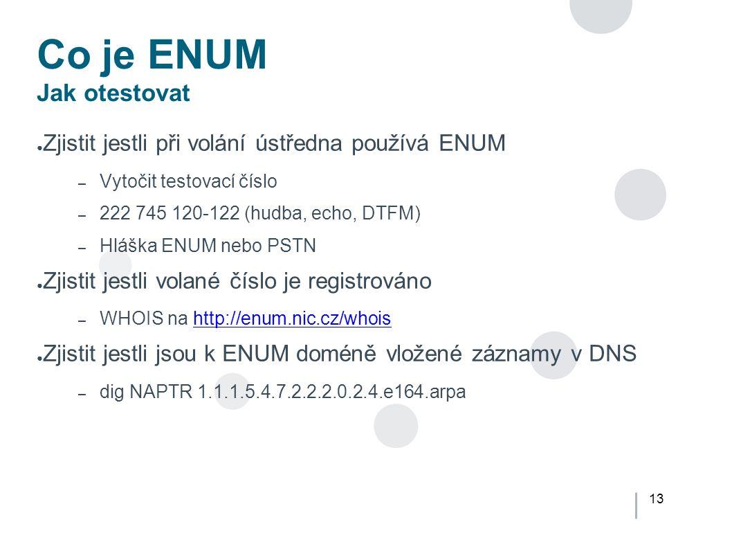13 Co je ENUM Jak otestovat ● Zjistit jestli při volání ústředna používá ENUM – Vytočit testovací číslo – 222 745 120-122 (hudba, echo, DTFM) – Hláška ENUM nebo PSTN ● Zjistit jestli volané číslo je registrováno – WHOIS na http://enum.nic.cz/whoishttp://enum.nic.cz/whois ● Zjistit jestli jsou k ENUM doméně vložené záznamy v DNS – dig NAPTR 1.1.1.5.4.7.2.2.2.0.2.4.e164.arpa
