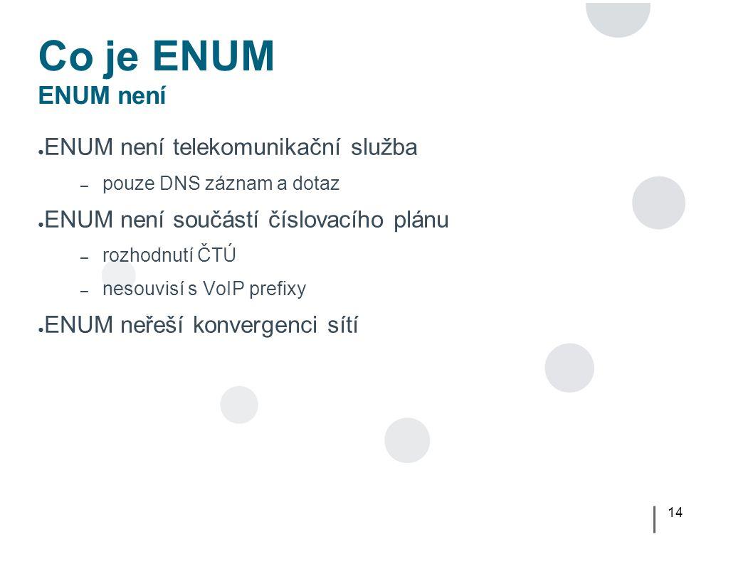 14 Co je ENUM ENUM není ● ENUM není telekomunikační služba – pouze DNS záznam a dotaz ● ENUM není součástí číslovacího plánu – rozhodnutí ČTÚ – nesouvisí s VoIP prefixy ● ENUM neřeší konvergenci sítí