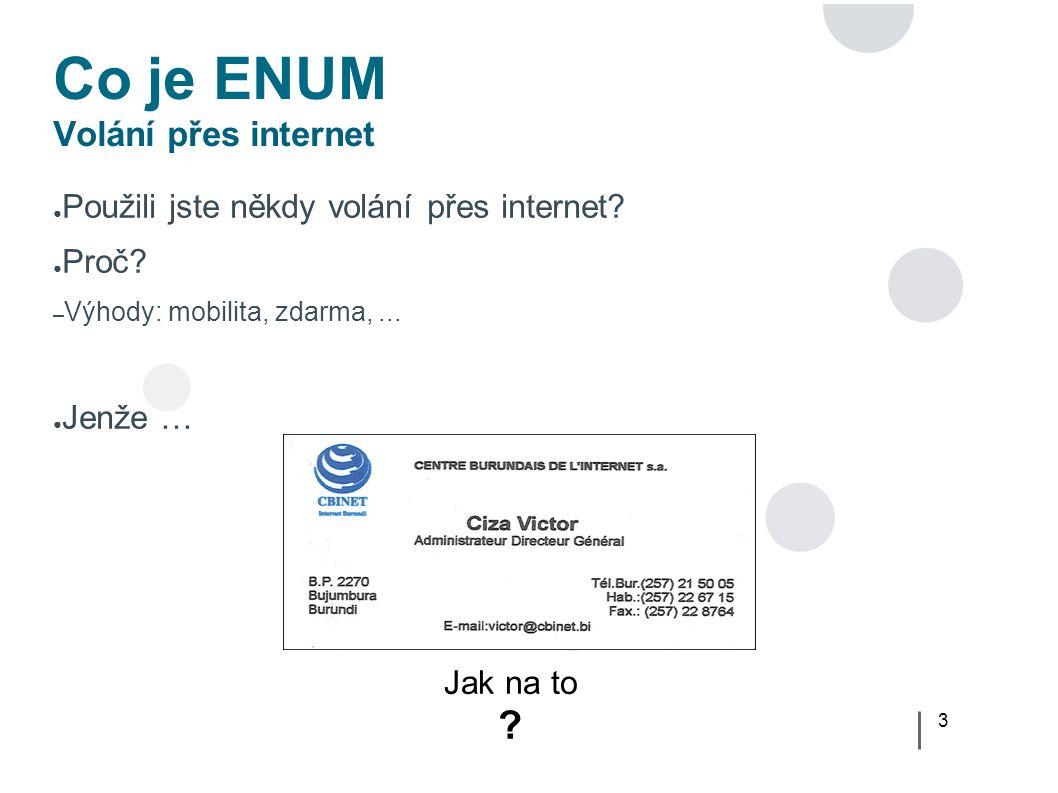 4 Co je ENUM Problém běžné VoIP služby Internet Operátor A VTS (PSTN) Operátor B Volaný Pevná linka GSM Volající VoIP Volaný Mobil Volaný VoIP 1 2 3a 3b 3c 2 Jak volat po internetu po celé délce (a tedy zdarma!) pokud je volaná osoba dostupná přes internet ?