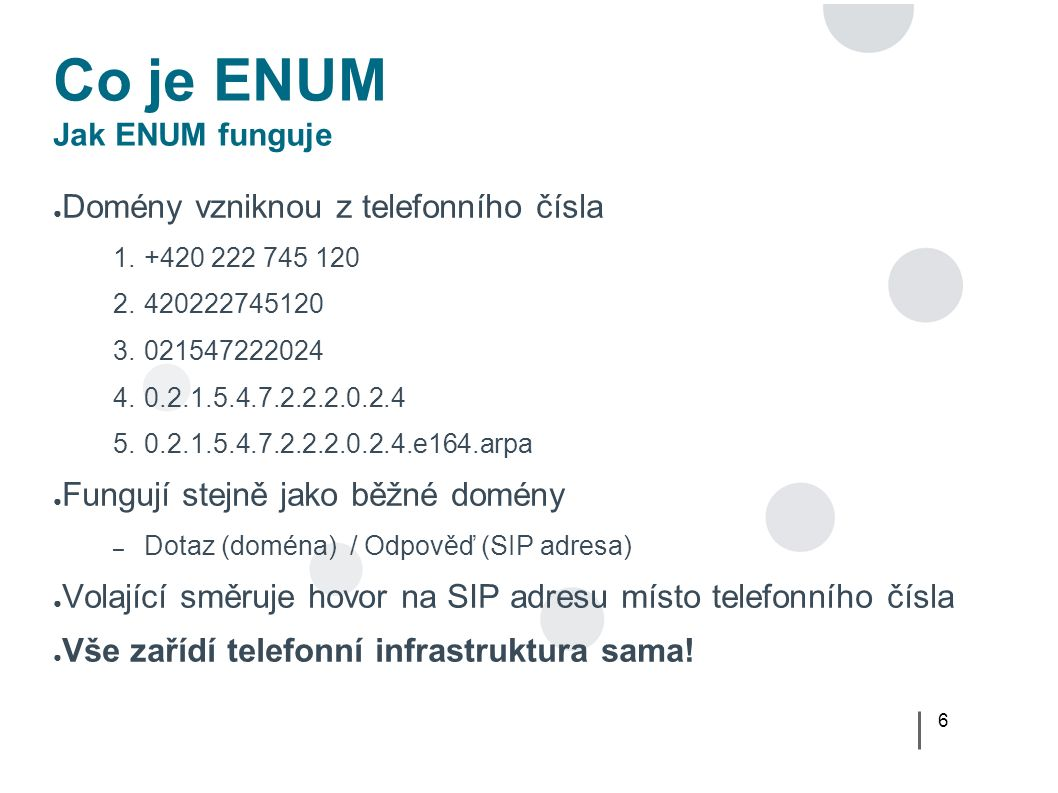 6 Co je ENUM Jak ENUM funguje ● Domény vzniknou z telefonního čísla 1.+420 222 745 120 2.420222745120 3.021547222024 4.0.2.1.5.4.7.2.2.2.0.2.4 5.0.2.1.5.4.7.2.2.2.0.2.4.e164.arpa ● Fungují stejně jako běžné domény – Dotaz (doména) / Odpověď (SIP adresa) ● Volající směruje hovor na SIP adresu místo telefonního čísla ● Vše zařídí telefonní infrastruktura sama!