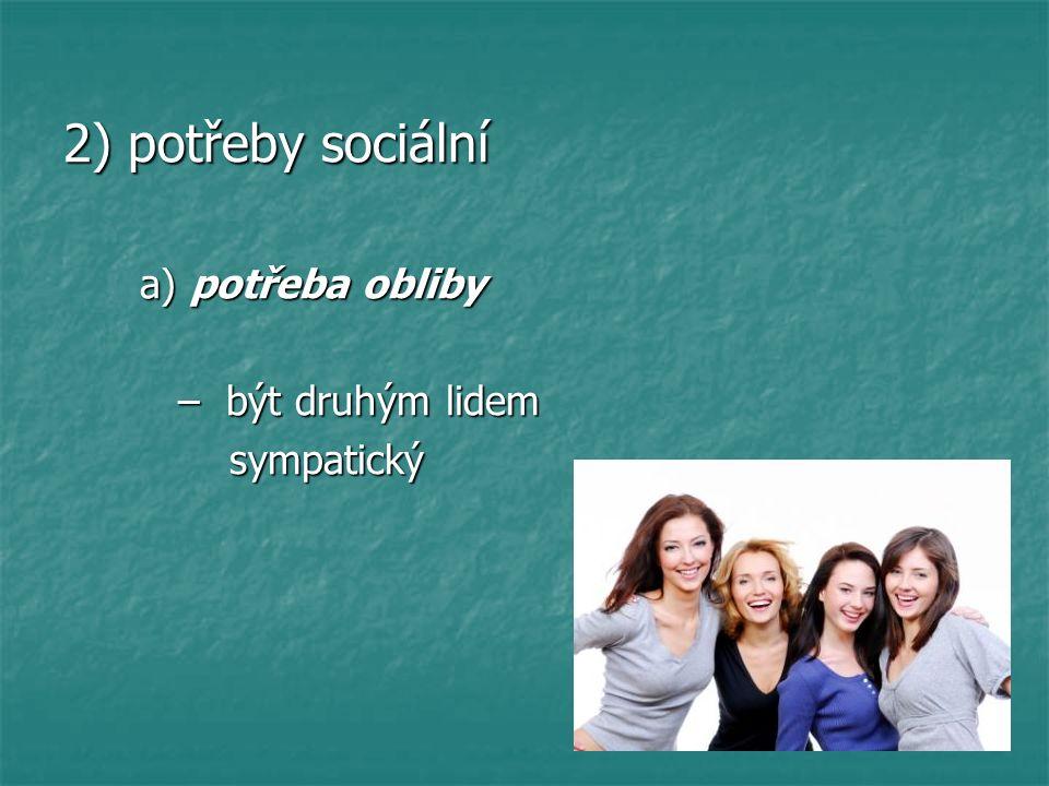 2) potřeby sociální a) potřeba obliby a) potřeba obliby – být druhým lidem – být druhým lidem sympatický sympatický