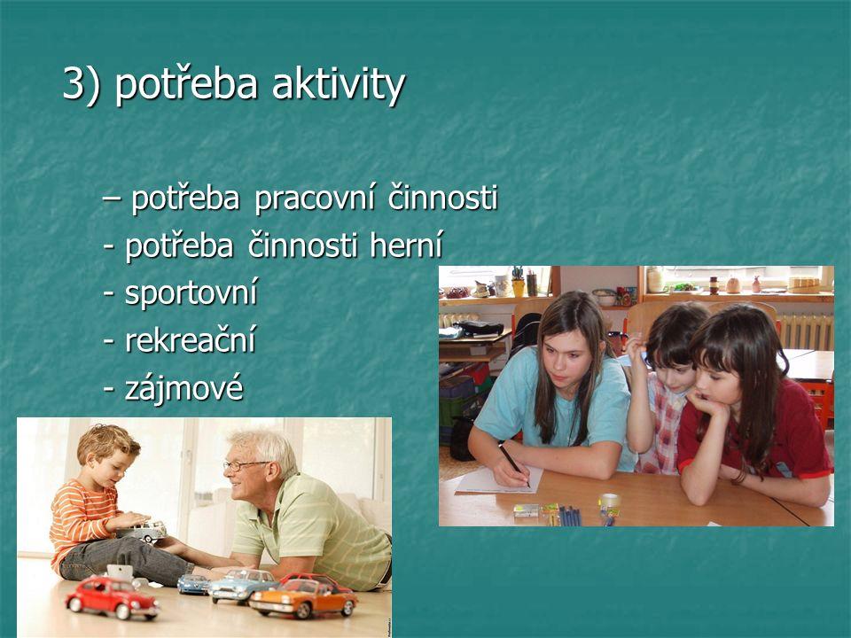 3) potřeba aktivity 3) potřeba aktivity – potřeba pracovní činnosti – potřeba pracovní činnosti - potřeba činnosti herní - potřeba činnosti herní - sportovní - sportovní - rekreační - rekreační - zájmové - zájmové