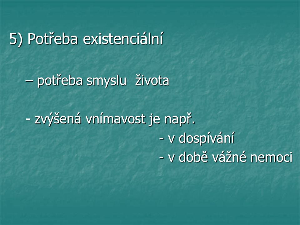 5) Potřeba existenciální – potřeba smyslu života – potřeba smyslu života - zvýšená vnímavost je např.