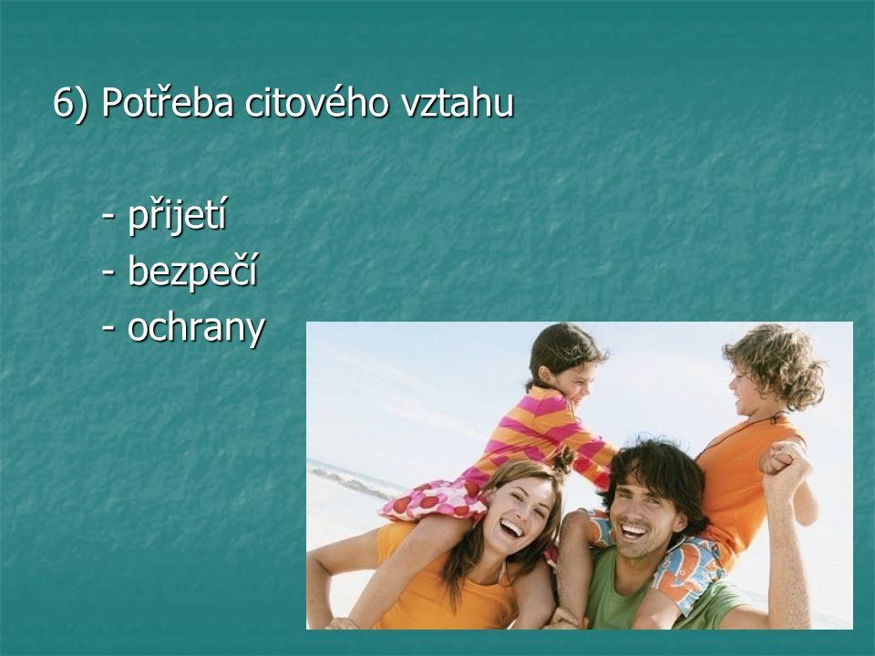 6) Potřeba citového vztahu - přijetí - přijetí - bezpečí - bezpečí - ochrany - ochrany