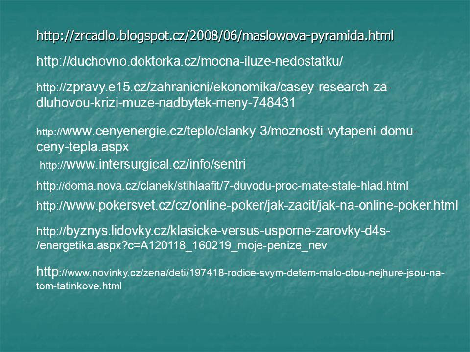 http://zrcadlo.blogspot.cz/2008/06/maslowova-pyramida.html http://duchovno.doktorka.cz/mocna-iluze-nedostatku/ http:// zpravy.e15.cz/zahranicni/ekonomika/casey-research-za- dluhovou-krizi-muze-nadbytek-meny-748431 http:// www.intersurgical.cz/info/sentri http :// doma.nova.cz/clanek/stihlaafit/7-duvodu-proc-mate-stale-hlad.html http:// www.pokersvet.cz/cz/online-poker/jak-zacit/jak-na-online-poker.html http:// byznys.lidovky.cz/klasicke-versus-usporne-zarovky-d4s- /energetika.aspx c=A120118_160219_moje-penize_nev http:// www.cenyenergie.cz/teplo/clanky-3/moznosti-vytapeni-domu- ceny-tepla.aspx http ://www.novinky.cz/zena/deti/197418-rodice-svym-detem-malo-ctou-nejhure-jsou-na- tom-tatinkove.html