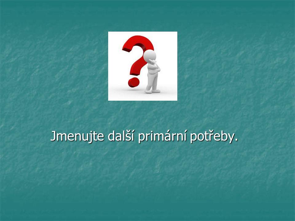 Jmenujte další primární potřeby. Jmenujte další primární potřeby.