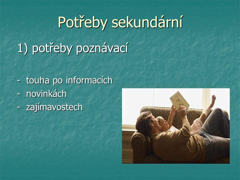 Potřeby sekundární 1) potřeby poznávací 1) potřeby poznávací - touha po informacích - touha po informacích - novinkách - novinkách - zajímavostech - zajímavostech