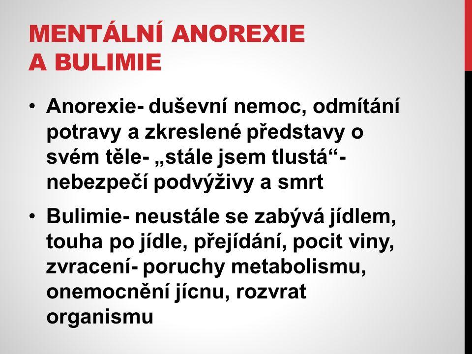 """MENTÁLNÍ ANOREXIE A BULIMIE Anorexie- duševní nemoc, odmítání potravy a zkreslené představy o svém těle- """"stále jsem tlustá - nebezpečí podvýživy a smrt Bulimie- neustále se zabývá jídlem, touha po jídle, přejídání, pocit viny, zvracení- poruchy metabolismu, onemocnění jícnu, rozvrat organismu"""