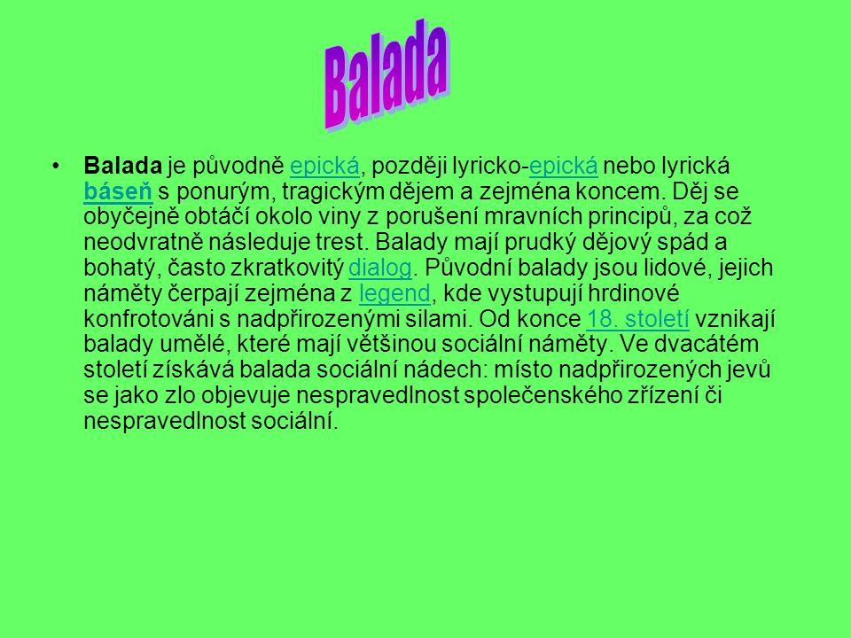 Balada je původně epická, později lyricko-epická nebo lyrická báseň s ponurým, tragickým dějem a zejména koncem. Děj se obyčejně obtáčí okolo viny z p