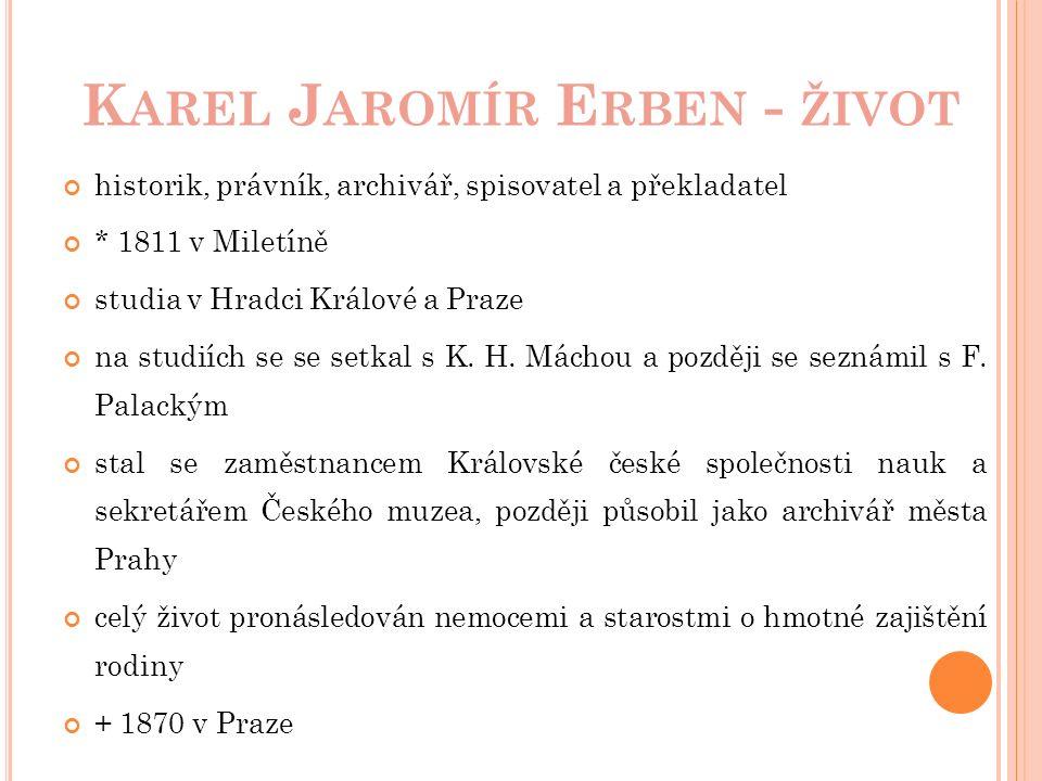K AREL J AROMÍR E RBEN - ŽIVOT historik, právník, archivář, spisovatel a překladatel * 1811 v Miletíně studia v Hradci Králové a Praze na studiích se se setkal s K.