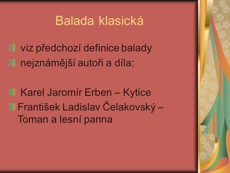 Balada klasická viz předchozí definice balady nejznámější autoři a díla: Karel Jaromír Erben – Kytice František Ladislav Čelakovský – Toman a lesní panna