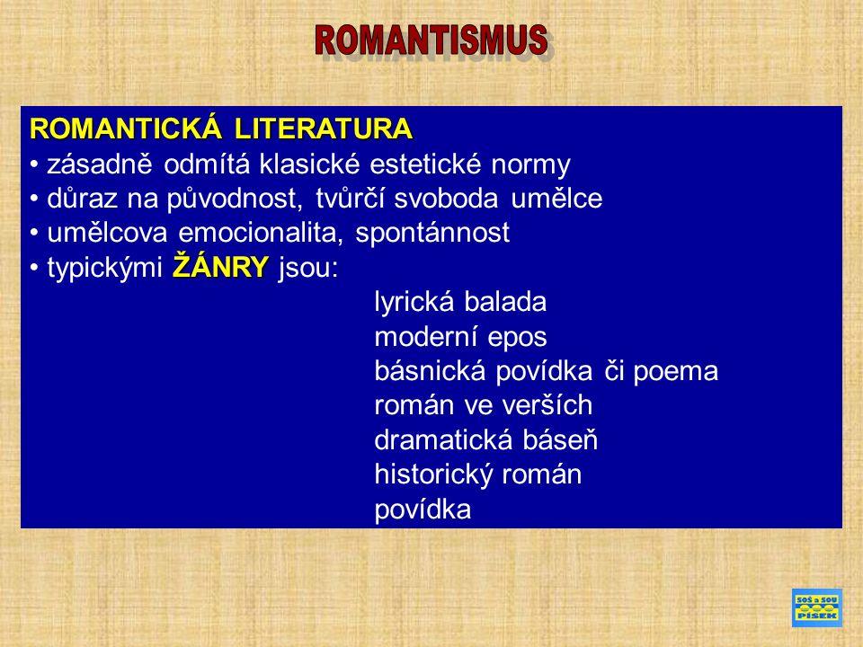 ROMANTICKÁ LITERATURA zásadně odmítá klasické estetické normy důraz na původnost, tvůrčí svoboda umělce umělcova emocionalita, spontánnost ŽÁNRY typickými ŽÁNRY jsou: lyrická balada moderní epos básnická povídka či poema román ve verších dramatická báseň historický román povídka