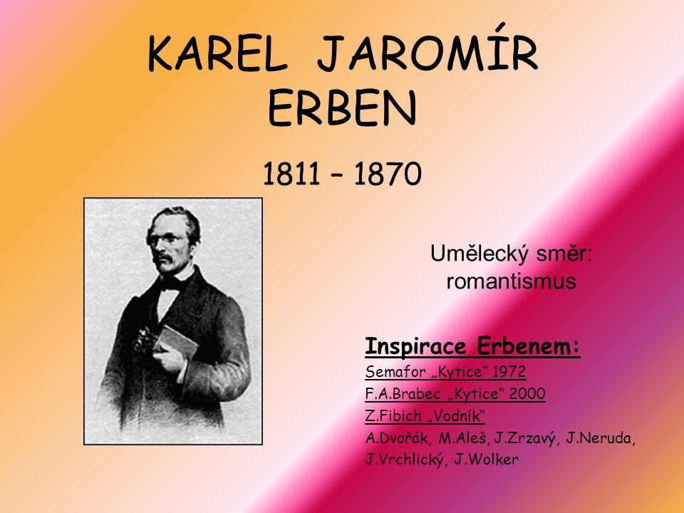 """KAREL JAROMÍR ERBEN 1811 – 1870 Umělecký směr: romantismus Inspirace Erbenem: Semafor """"Kytice 1972 F.A.Brabec """"Kytice 2000 Z.Fibich """"Vodník A.Dvořák, M.Aleš, J.Zrzavý, J.Neruda, J.Vrchlický, J.Wolker"""