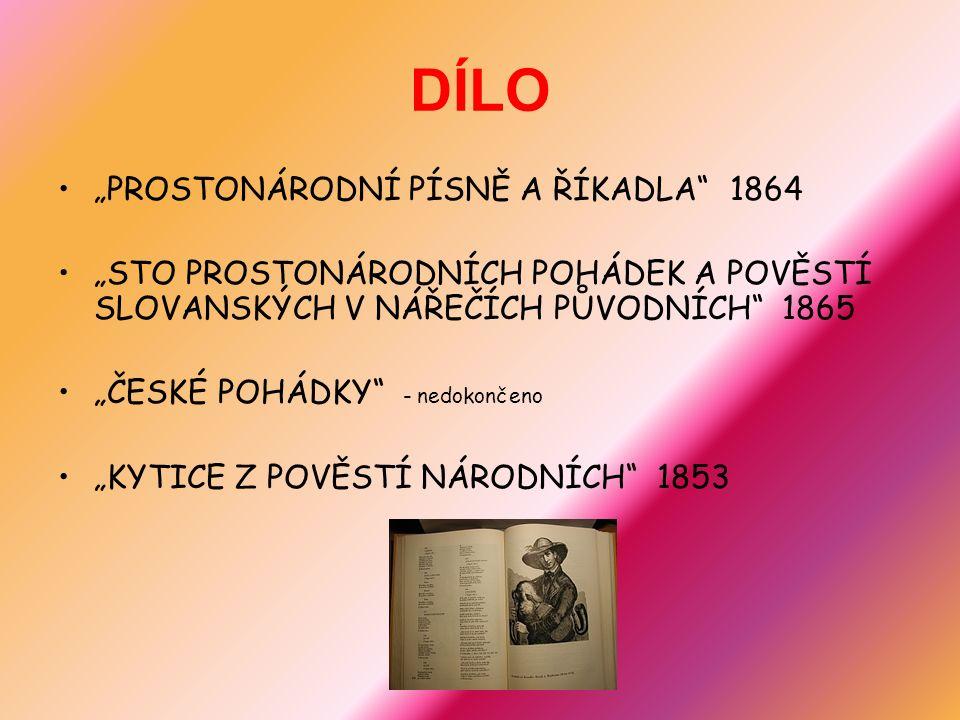 """DÍLO """"PROSTONÁRODNÍ PÍSNĚ A ŘÍKADLA 1864 """"STO PROSTONÁRODNÍCH POHÁDEK A POVĚSTÍ SLOVANSKÝCH V NÁŘEČÍCH PŮVODNÍCH 1865 """"ČESKÉ POHÁDKY - nedokončeno """"KYTICE Z POVĚSTÍ NÁRODNÍCH 1853"""